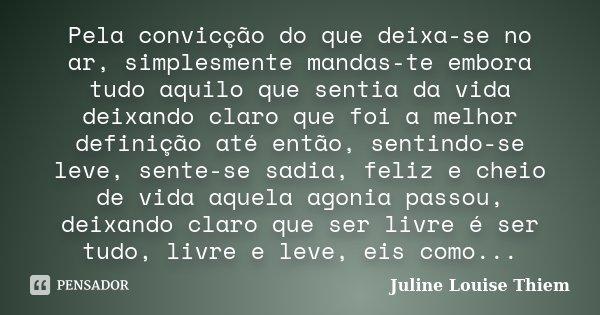 Pela convicção do que deixa-se no ar, simplesmente mandas-te embora tudo aquilo que sentia da vida deixando claro que foi a melhor definição até então, sentindo... Frase de Juline Louise Thiem.