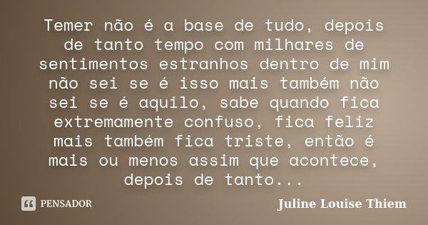 Temer não é a base de tudo, depois de tanto tempo com milhares de sentimentos estranhos dentro de mim não sei se é isso mais também não sei se é aquilo, sabe qu... Frase de Juline Louise Thiem.