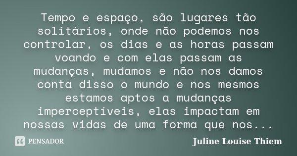 Tempo e espaço, são lugares tão solitários, onde não podemos nos controlar, os dias e as horas passam voando e com elas passam as mudanças, mudamos e não nos da... Frase de Juline Louise Thiem.