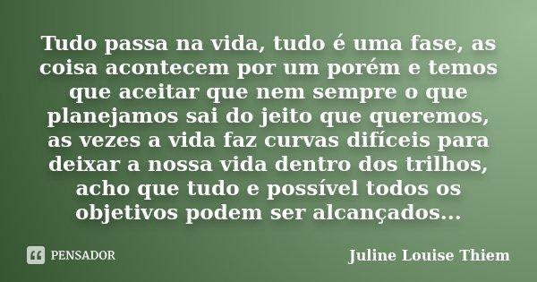 Tudo Passa Na Vida Tudo é Uma Fase As Juline Louise Thiem