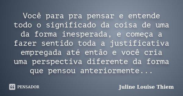 Você para pra pensar e entende todo o significado da coisa de uma da forma inesperada, e começa a fazer sentido toda a justificativa empregada até então e você ... Frase de Juline Louise Thiem.