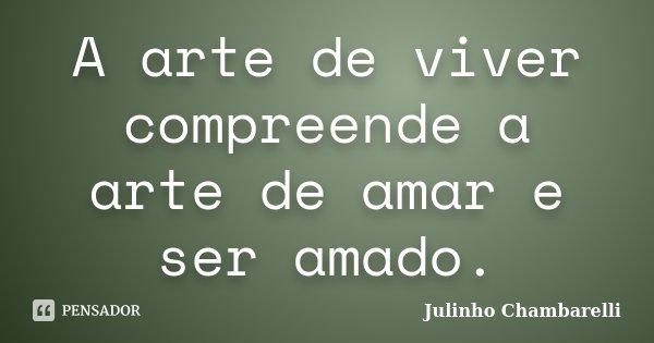 A arte de viver compreende a arte de amar e ser amado.... Frase de Julinho Chambarelli.