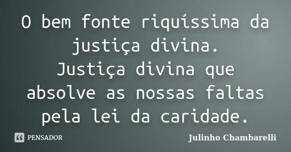 O bem fonte riquíssima da justiça divina. Justiça divina que absolve as nossas faltas pela lei da caridade.... Frase de Julinho Chambarelli.