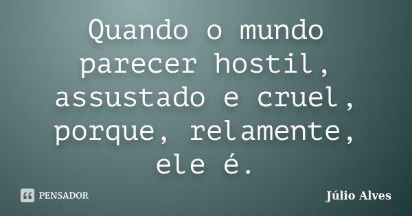 Quando o mundo parecer hostil, assustado e cruel, porque, relamente, ele é.... Frase de Júlio Alves.