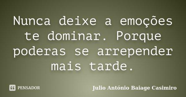 Nunca deixe a emoções te dominar. Porque poderas se arrepender mais tarde.... Frase de Julio António Baiage Casimiro.