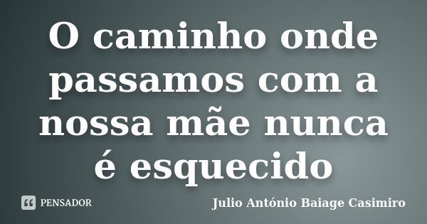 O caminho onde passamos com a nossa mãe nunca é esquecido... Frase de Julio António Baiage Casimiro.