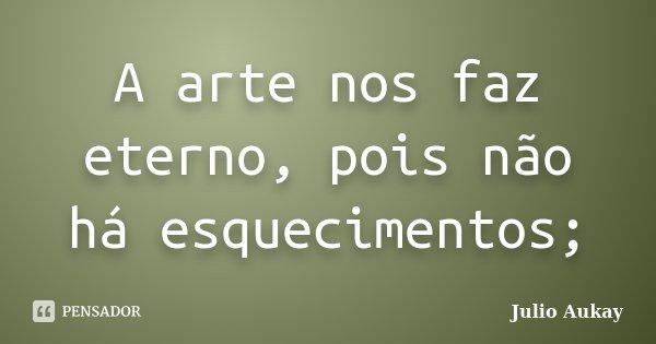 A arte nos faz eterno, pois não há esquecimentos;... Frase de julio Aukay.