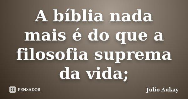 A bíblia nada mais é do que a filosofia suprema da vida;... Frase de Julio Aukay.