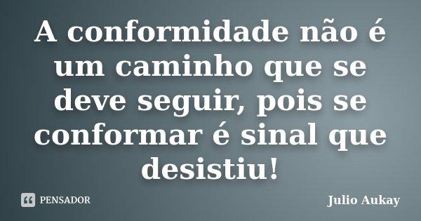 A conformidade não é um caminho que se deve seguir, pois se conformar é sinal que desistiu!... Frase de Julio Aukay.