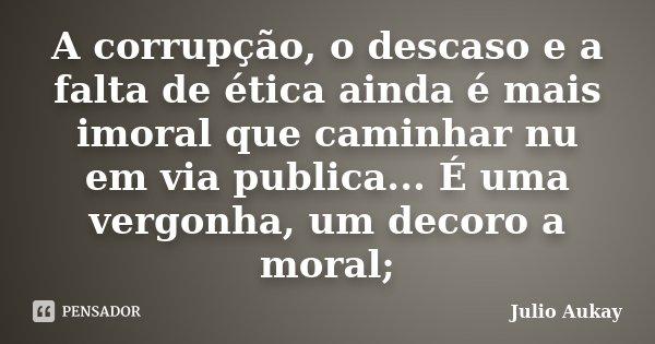 A corrupção, o descaso e a falta de ética ainda é mais imoral que caminhar nu em via publica... É uma vergonha, um decoro a moral;... Frase de Julio Aukay.