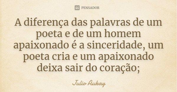 A diferença das palavras de um poeta e de um homem apaixonado é a sinceridade, um poeta cria e um apaixonado deixa sair do coração;... Frase de Julio Aukay.