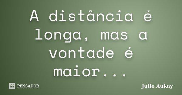 A distância é longa, mas a vontade é maior...... Frase de Julio Aukay.