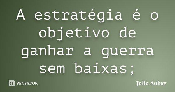 A estratégia é o objetivo de ganhar a guerra sem baixas;... Frase de Julio Aukay.
