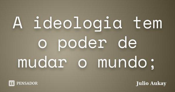 A ideologia tem o poder de mudar o mundo;... Frase de julio Aukay.