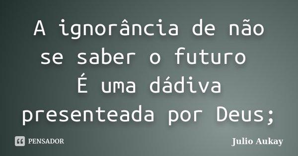 A ignorância de não se saber o futuro É uma dádiva presenteada por Deus;... Frase de Julio Aukay.