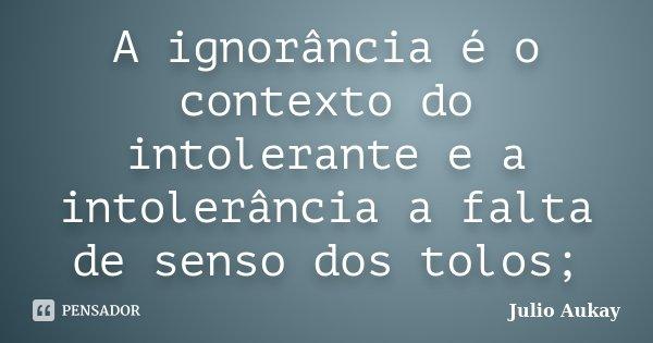 A ignorância é o contexto do intolerante e a intolerância a falta de senso dos tolos;... Frase de julio Aukay.