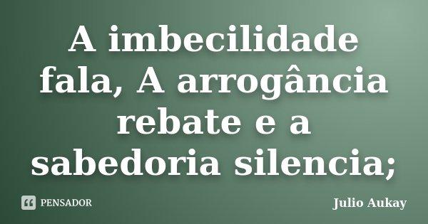 A imbecilidade fala, A arrogância rebate e a sabedoria silencia;... Frase de Julio Aukay.