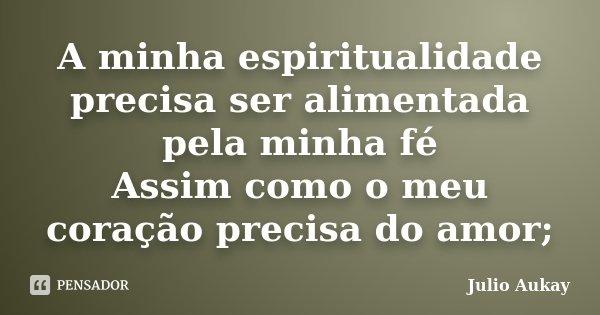 A minha espiritualidade precisa ser alimentada pela minha fé Assim como o meu coração precisa do amor;... Frase de Julio Aukay.