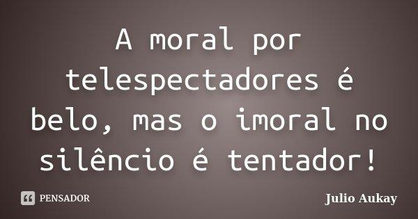 A moral por telespectadores é belo, mas o imoral no silêncio é tentador!... Frase de julio Aukay.