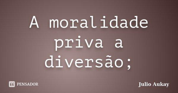 A moralidade priva a diversão;... Frase de Julio Aukay.