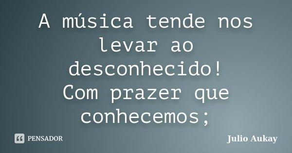 A música tende nos levar ao desconhecido! Com prazer que conhecemos;... Frase de Julio Aukay.
