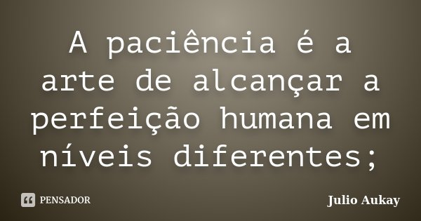 A paciência é a arte de alcançar a perfeição humana em níveis diferentes;... Frase de Julio Aukay.