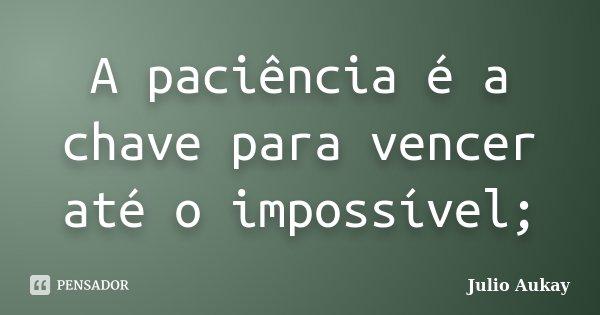 A paciência é a chave para vencer até o impossível;... Frase de Julio Aukay.