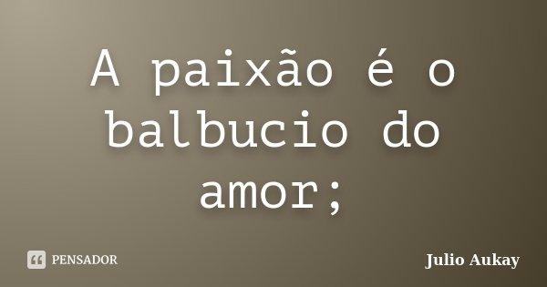 A paixão é o balbucio do amor;... Frase de Julio Aukay.