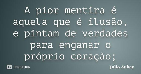 A pior mentira é aquela que é ilusão, e pintam de verdades para enganar o próprio coração;... Frase de Julio Aukay.