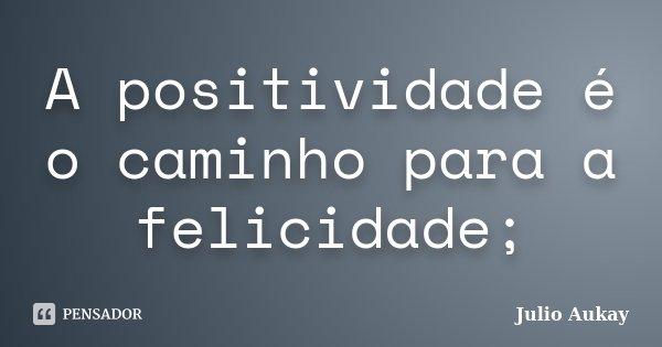 A positividade é o caminho para a felicidade;... Frase de Julio Aukay.