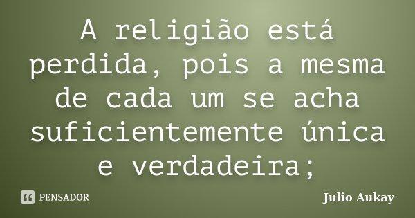 A religião está perdida, pois a mesma de cada um se acha suficientemente única e verdadeira;... Frase de julio Aukay.
