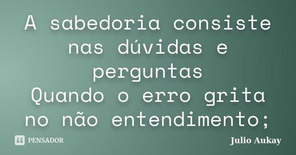 A sabedoria consiste nas dúvidas e perguntas Quando o erro grita no não entendimento;... Frase de Julio Aukay.