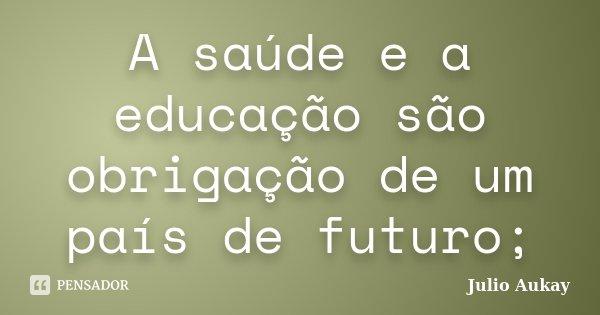 A saúde e a educação são obrigação de um país de futuro;... Frase de Julio Aukay.