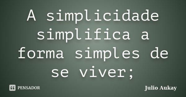 A simplicidade simplifica a forma simples de se viver;... Frase de Julio Aukay.