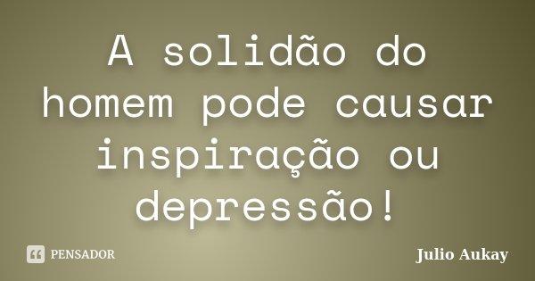 A solidão do homem pode causar inspiração ou depressão!... Frase de julio Aukay.