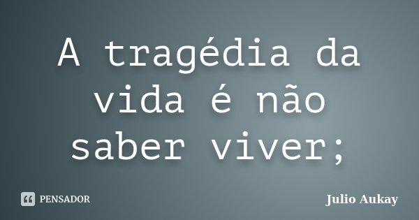 A tragédia da vida é não saber viver;... Frase de Julio Aukay.