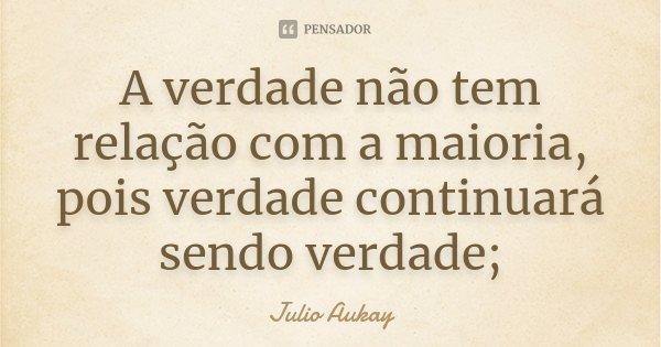 A verdade não tem relação com a maioria, pois verdade continuará sendo verdade;... Frase de Julio Aukay.