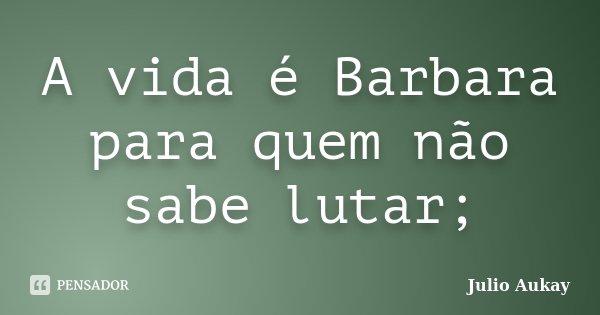 A vida é Barbara para quem não sabe lutar;... Frase de Julio Aukay.
