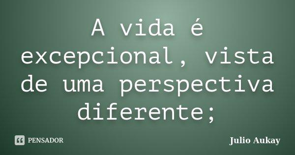 A vida é excepcional, vista de uma perspectiva diferente;... Frase de Julio Aukay.