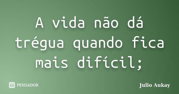 A vida não dá trégua quando fica mais difícil;... Frase de Julio Aukay.