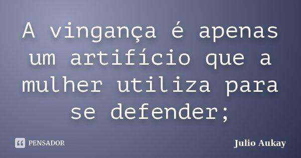 A vingança é apenas um artifício que a mulher utiliza para se defender;... Frase de Julio Aukay.