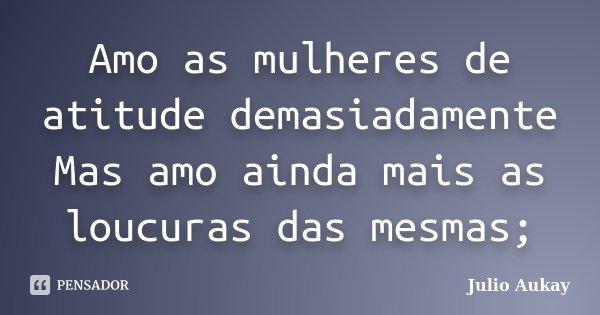 Amo as mulheres de atitude demasiadamente Mas amo ainda mais as loucuras das mesmas;... Frase de Julio Aukay.
