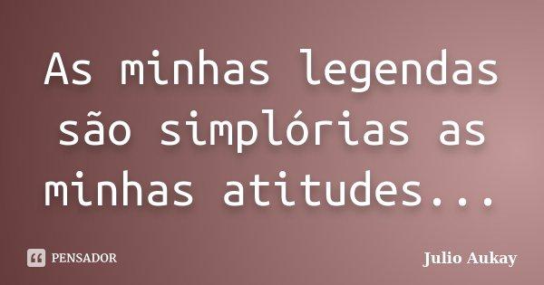 As minhas legendas são simplórias as minhas atitudes...... Frase de Julio Aukay.