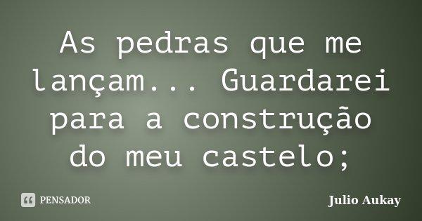 As pedras que me lançam... Guardarei para a construção do meu castelo;... Frase de Julio Aukay.