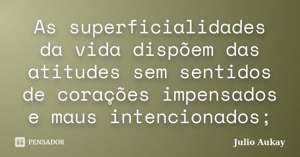 As superficialidades da vida dispõem das atitudes sem sentidos de corações impensados e maus intencionados;... Frase de Julio Aukay.