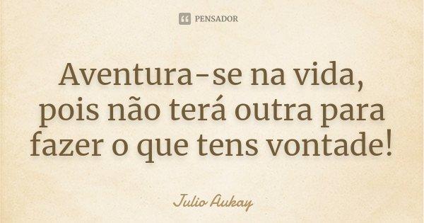 Aventura-se na vida, pois não terá outra para fazer o que tens vontade!... Frase de Julio Aukay.