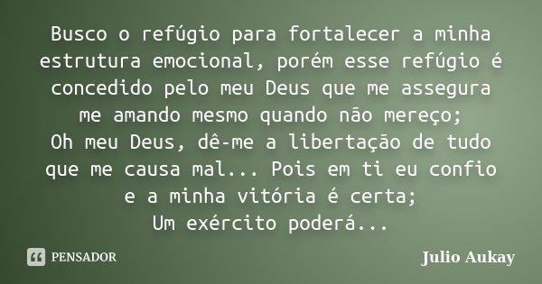 Busco o refúgio para fortalecer a minha estrutura emocional, porém esse refúgio é concedido pelo meu Deus que me assegura me amando mesmo quando não mereço; Oh ... Frase de Julio Aukay.