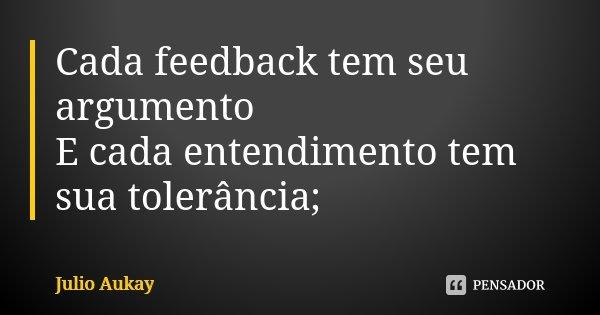 Cada feedback tem seu argumento E cada entendimento tem sua tolerância;... Frase de Julio Aukay.