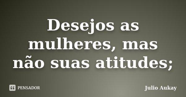 Desejos as mulheres, mas não suas atitudes;... Frase de Julio Aukay.