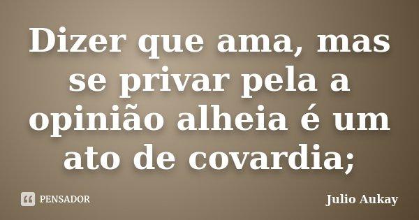 Dizer que ama, mas se privar pela a opinião alheia é um ato de covardia;... Frase de Julio Aukay.